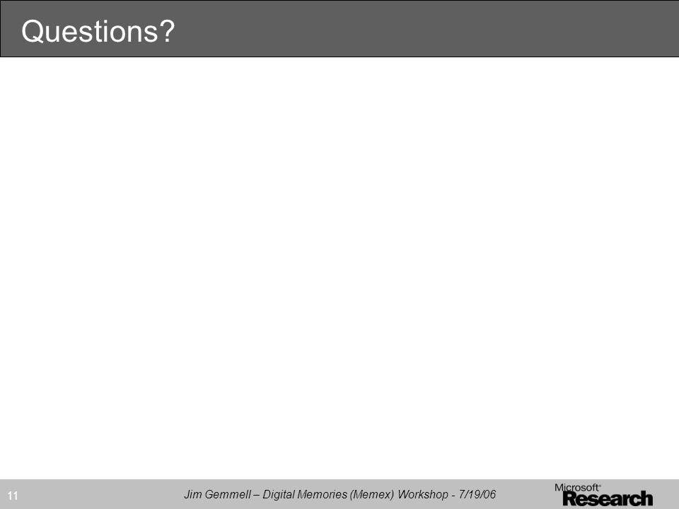 Jim Gemmell – Digital Memories (Memex) Workshop - 7/19/06 11 Questions?