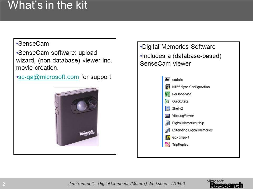 Jim Gemmell – Digital Memories (Memex) Workshop - 7/19/06 2 What's in the kit SenseCam SenseCam software: upload wizard, (non-database) viewer inc.