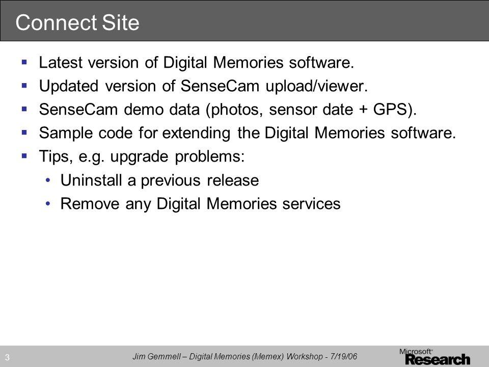 Jim Gemmell – Digital Memories (Memex) Workshop - 7/19/06 3 Connect Site  Latest version of Digital Memories software.