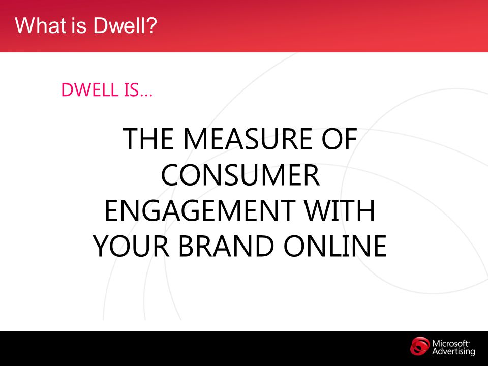 What is Dwell DWELL IS… THE MEASURE OF CONSUMER ENGAGEMENT WITH YOUR BRAND ONLINE