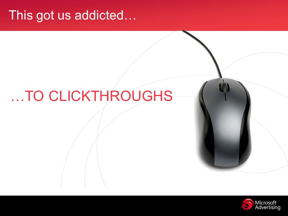 This got us addicted… …TO CLICKTHROUGHS