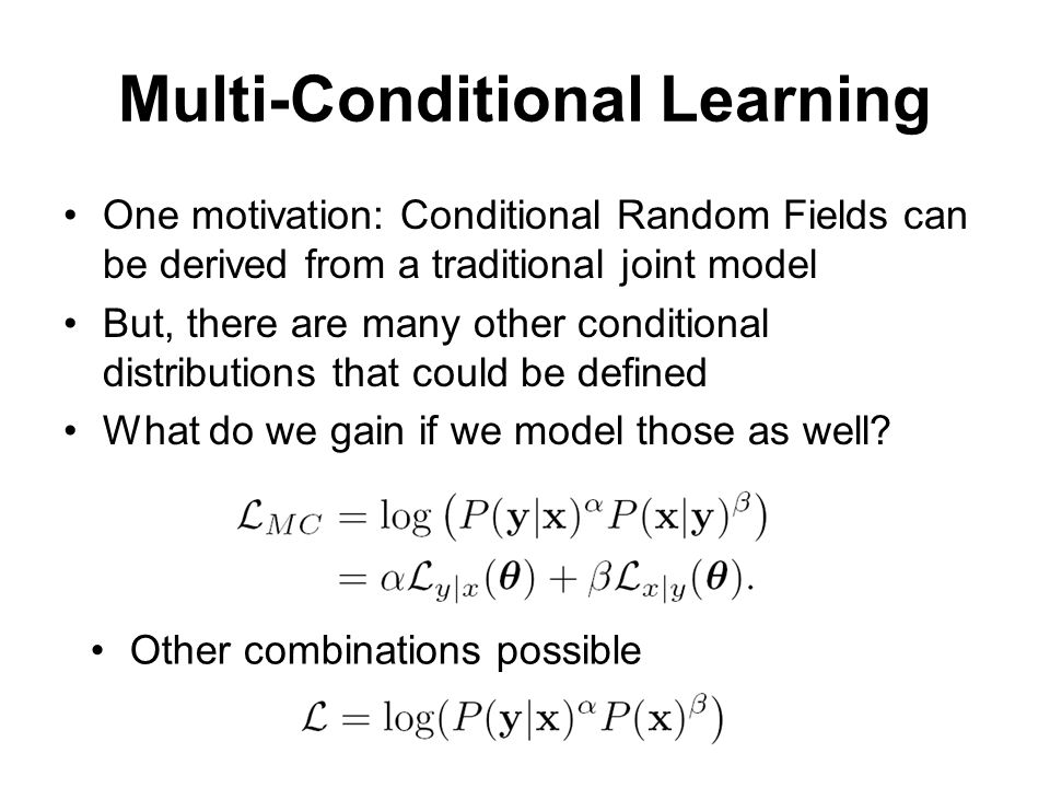 Multi-Conditional Learning One motivation: Conditional Random Fields can be derived from a traditional joint model But, there are many other condition