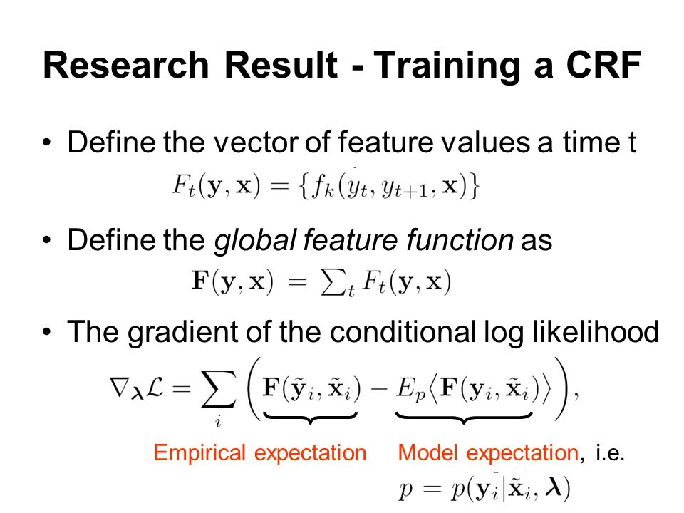 Research Result - Training a CRF Define the vector of feature values a time t Define the global feature function as The gradient of the conditional log likelihood Model expectation, i.e.Empirical expectation