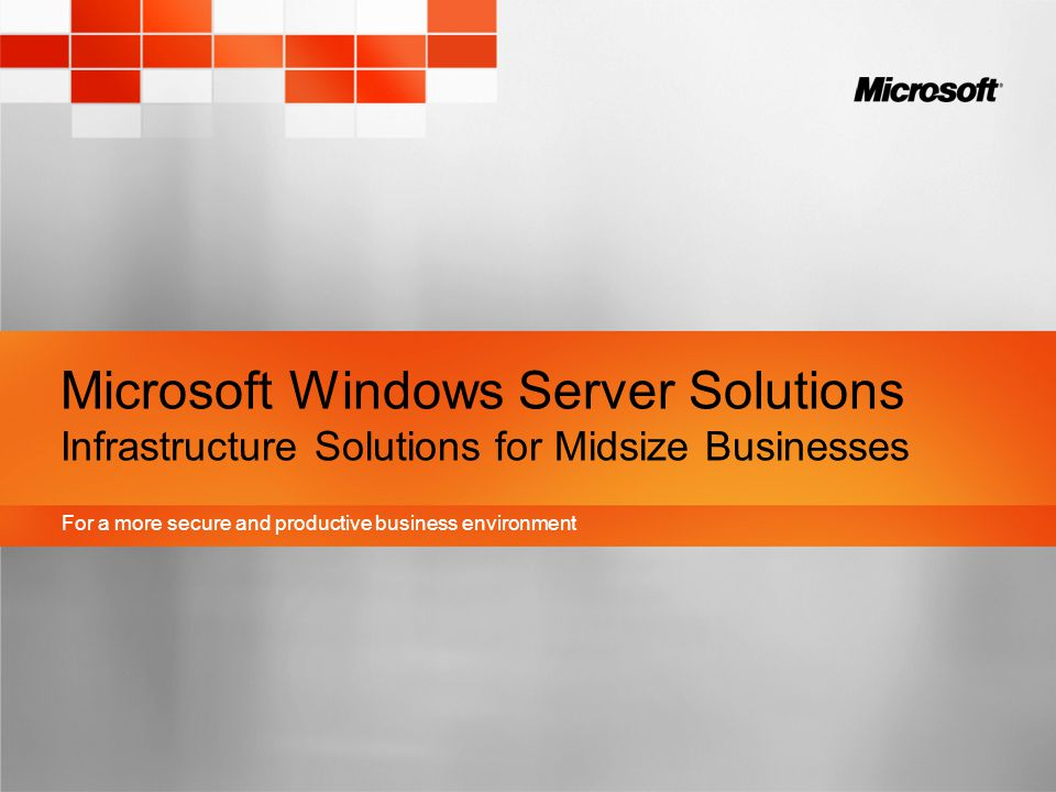 For a more secure and productive business environment Microsoft Windows Server Solutions Infrastructure Solutions for Midsize Businesses