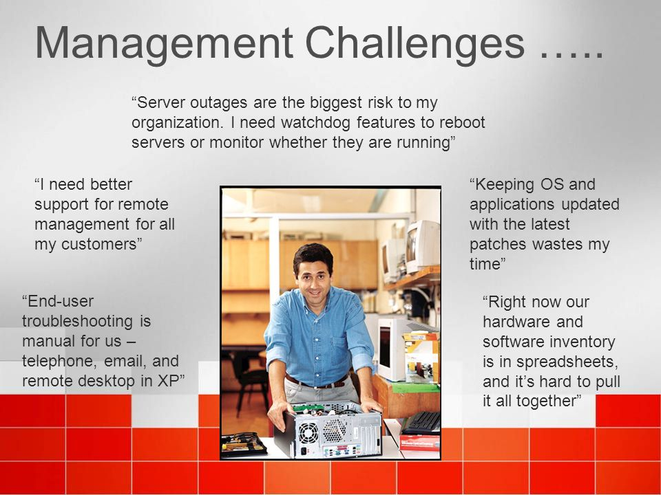 """Management Challenges ….. """"Keeping OS and applications updated with the latest patches wastes my time"""" """"Server outages are the biggest risk to my orga"""