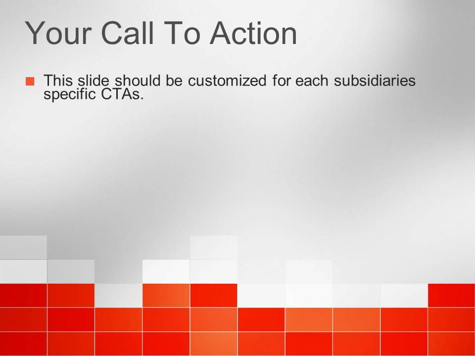 Your Call To Action This slide should be customized for each subsidiaries specific CTAs.