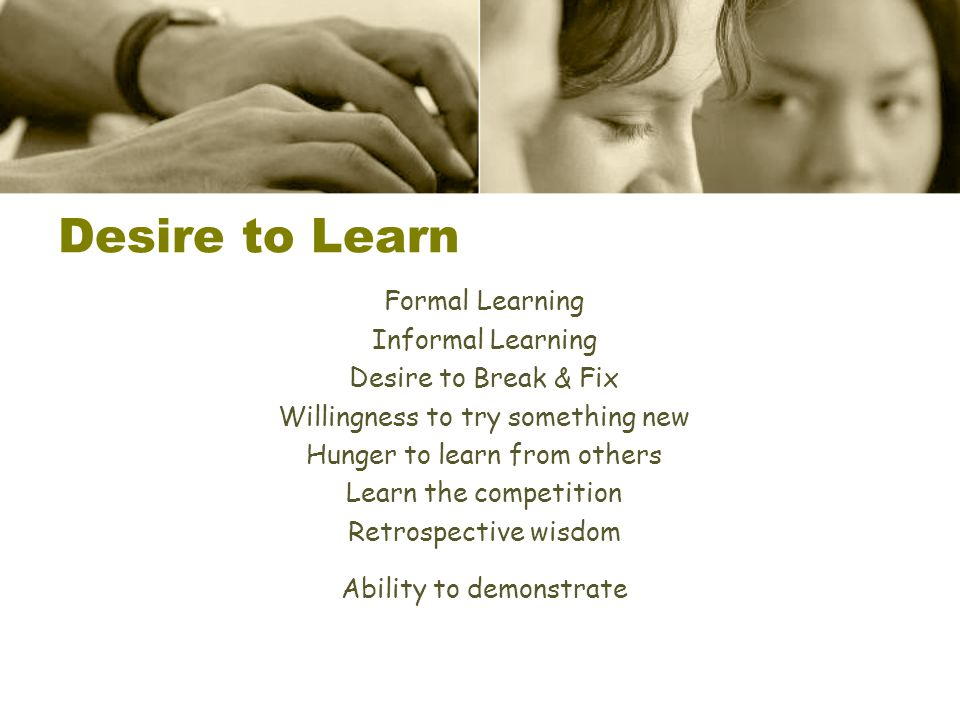 Formal Learning Informal Learning Desire to Break & Fix Willingness to try something new Hunger to learn from others Learn the competition Retrospecti
