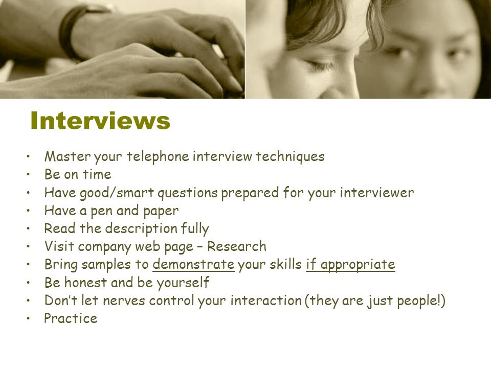 Master your telephone interview techniques Be on time Have good/smart questions prepared for your interviewer Have a pen and paper Read the descriptio
