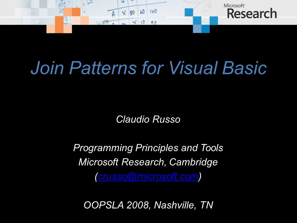 Join Patterns for Visual Basic Claudio Russo Programming Principles and Tools Microsoft Research, Cambridge OOPSLA 2008, Nashville, TN