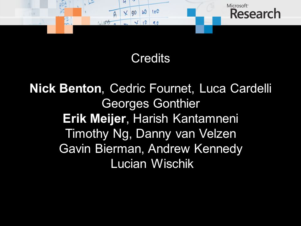 Credits Nick Benton, Cedric Fournet, Luca Cardelli Georges Gonthier Erik Meijer, Harish Kantamneni Timothy Ng, Danny van Velzen Gavin Bierman, Andrew