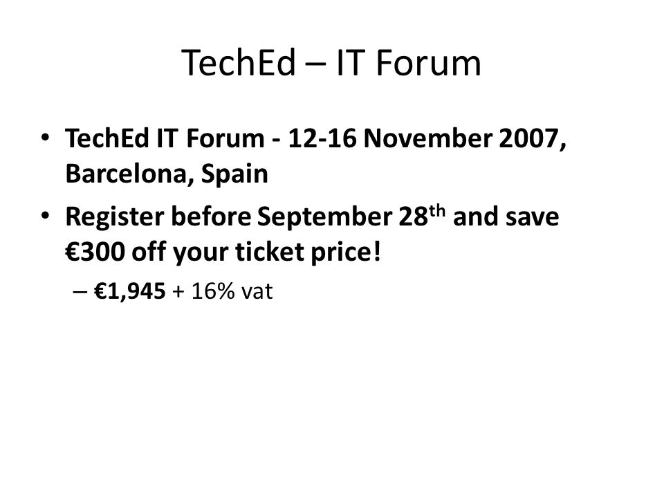TechEd – IT Forum TechEd IT Forum - 12-16 November 2007, Barcelona, Spain Register before September 28 th and save €300 off your ticket price.
