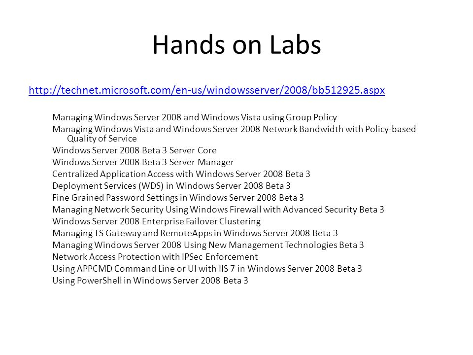 Hands on Labs http://technet.microsoft.com/en-us/windowsserver/2008/bb512925.aspx Managing Windows Server 2008 and Windows Vista using Group Policy Managing Windows Vista and Windows Server 2008 Network Bandwidth with Policy-based Quality of Service Windows Server 2008 Beta 3 Server Core Windows Server 2008 Beta 3 Server Manager Centralized Application Access with Windows Server 2008 Beta 3 Deployment Services (WDS) in Windows Server 2008 Beta 3 Fine Grained Password Settings in Windows Server 2008 Beta 3 Managing Network Security Using Windows Firewall with Advanced Security Beta 3 Windows Server 2008 Enterprise Failover Clustering Managing TS Gateway and RemoteApps in Windows Server 2008 Beta 3 Managing Windows Server 2008 Using New Management Technologies Beta 3 Network Access Protection with IPSec Enforcement Using APPCMD Command Line or UI with IIS 7 in Windows Server 2008 Beta 3 Using PowerShell in Windows Server 2008 Beta 3