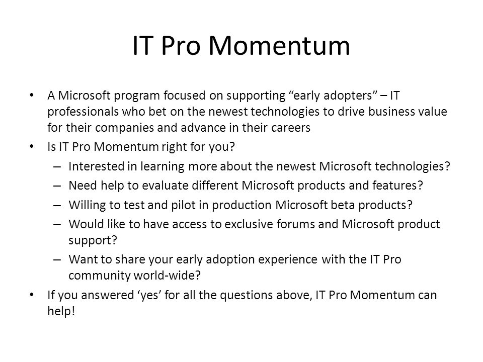 IT Pro Momentum A Microsoft program focused on supporting early adopters – IT professionals who bet on the newest technologies to drive business value for their companies and advance in their careers Is IT Pro Momentum right for you.