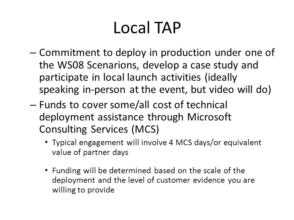 Local TAP – Commitment to deploy in production under one of the WS08 Scenarions, develop a case study and participate in local launch activities (ideally speaking in-person at the event, but video will do) – Funds to cover some/all cost of technical deployment assistance through Microsoft Consulting Services (MCS) Typical engagement will involve 4 MCS days/or equivalent value of partner days Funding will be determined based on the scale of the deployment and the level of customer evidence you are willing to provide