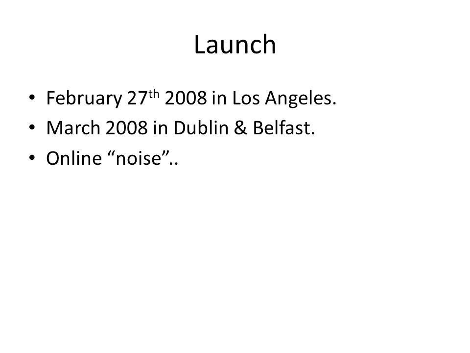 Launch February 27 th 2008 in Los Angeles. March 2008 in Dublin & Belfast. Online noise ..