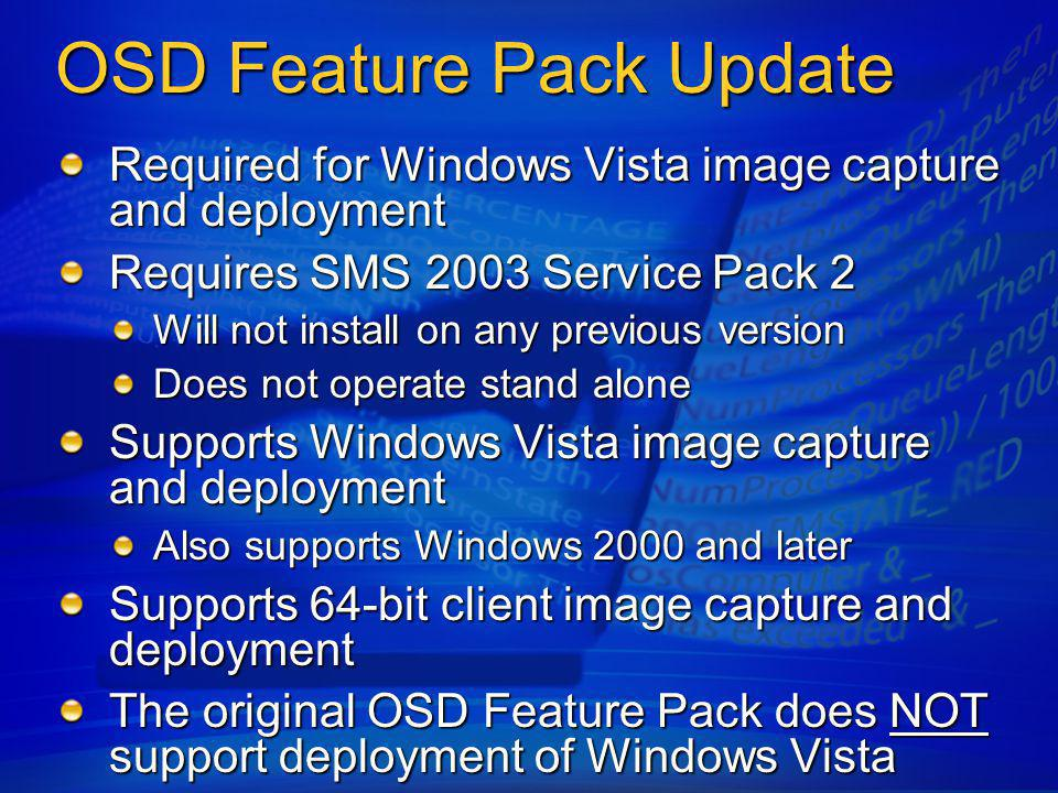 Supports two WIM formats The original OSD Feature Pack uses pre- Windows Vista WIM (0.9) The OSD feature pack update also supports Windows Vista and Windows Server Longhorn WIM (1.0) There is no direct migration path from WIM 0.9 to WIM 1.0 Necessary to deploy the WIM 0.9 image and re- capture it as a WIM 1.0 image OSD Feature Pack Update Image Format Support