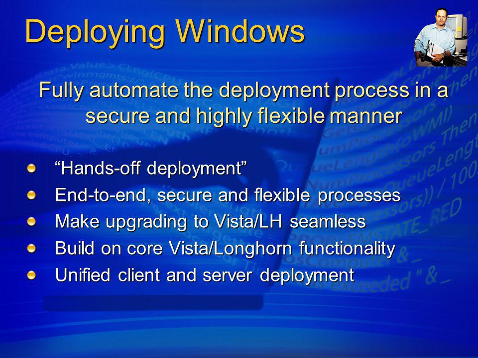 Deploying Windows Vista and Office 2007 centralized upgrade assessment and resolution planning Application Compatibility Toolkit 5.0 Office 12 Migration Toolkit Deployments driven by customizable task sequences Wizards to generate standard task sequences GUI task sequence editor gives full control of the deployment process Drive toward single worldwide image Device driver catalog Localized at deployment Side-by-side computer replacement with secure user state migration Automation of build and capture reference machine Offline media (CD/DVD/USB) to deploy in locations with limited or no network connectivity Integration with Windows Deployment Services PXE server For bare-metal or failed system installs