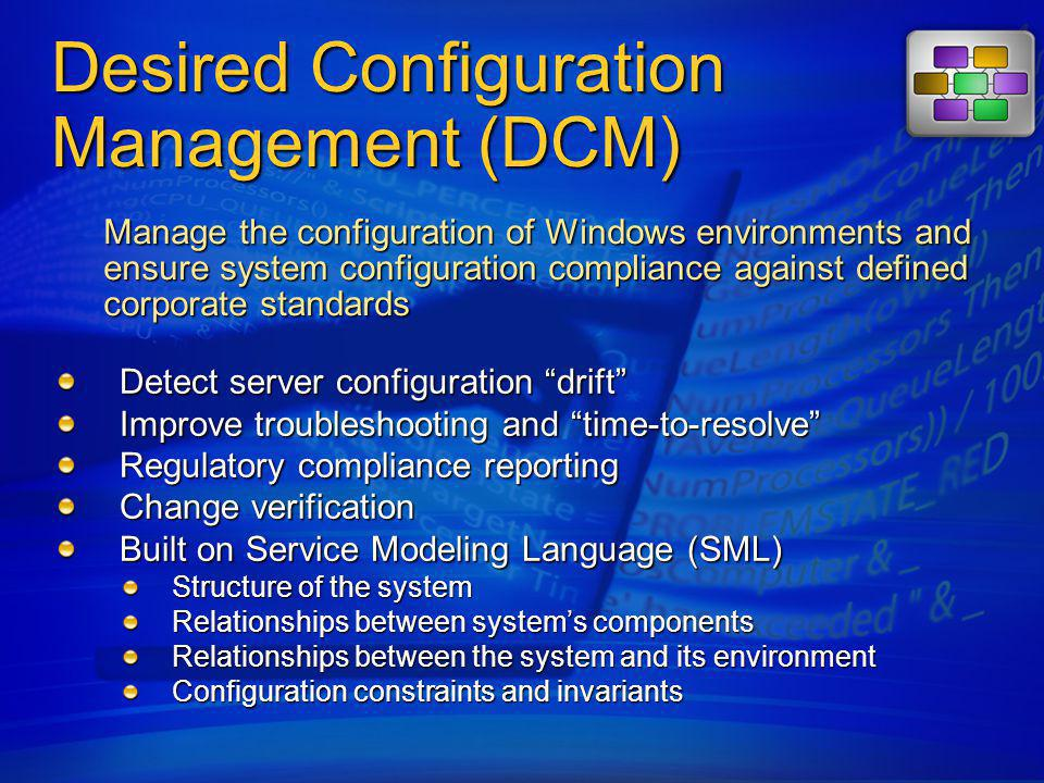 DCM in Action Configuration Items SMS Server SMS Database Windows Server 2003 CI SQL Server 2000 CI MW/AV Software CI Configuration Item Library 401(k) Application Server Baseline Configuration Manager Client Managed Client WMI Provider XML Provider Registry Provider IIS Provider MSI Provider 1 Authored via Admin UI Created by Importing SML documents 2 Configuration Baseline defined using configuration items in the library Configuration baseline targeted at managed client 3 Client evaluates discovered state for compliance with desired configuration 4 Compliance report and discovered state reported to SMS Server 5