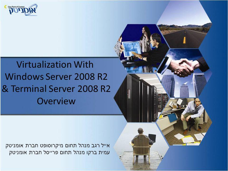 Virtualization With Windows Server 2008 R2 & Terminal Server 2008 R2 Overview אייל רגב מנהל תחום מיקרוסופט חברת אומניטק עמית ברקו מנהל תחום פרייסל חברת אומניטק