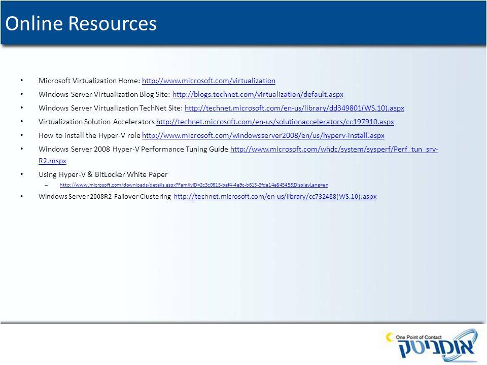 Online Resources Microsoft Virtualization Home: http://www.microsoft.com/virtualizationhttp://www.microsoft.com/virtualization Windows Server Virtualization Blog Site: http://blogs.technet.com/virtualization/default.aspxhttp://blogs.technet.com/virtualization/default.aspx Windows Server Virtualization TechNet Site: http://technet.microsoft.com/en-us/library/dd349801(WS.10).aspxhttp://technet.microsoft.com/en-us/library/dd349801(WS.10).aspx Virtualization Solution Accelerators http://technet.microsoft.com/en-us/solutionaccelerators/cc197910.aspxhttp://technet.microsoft.com/en-us/solutionaccelerators/cc197910.aspx How to install the Hyper-V role http://www.microsoft.com/windowsserver2008/en/us/hyperv-install.aspxhttp://www.microsoft.com/windowsserver2008/en/us/hyperv-install.aspx Windows Server 2008 Hyper-V Performance Tuning Guide http://www.microsoft.com/whdc/system/sysperf/Perf_tun_srv- R2.mspxhttp://www.microsoft.com/whdc/system/sysperf/Perf_tun_srv- R2.mspx Using Hyper-V & BitLocker White Paper – http://www.microsoft.com/downloads/details.aspx?FamilyID=2c3c0615-baf4-4a9c-b613-3fda14e84545&DisplayLang=en http://www.microsoft.com/downloads/details.aspx?FamilyID=2c3c0615-baf4-4a9c-b613-3fda14e84545&DisplayLang=en Windows Server 2008R2 Failover Clustering http://technet.microsoft.com/en-us/library/cc732488(WS.10).aspxhttp://technet.microsoft.com/en-us/library/cc732488(WS.10).aspx