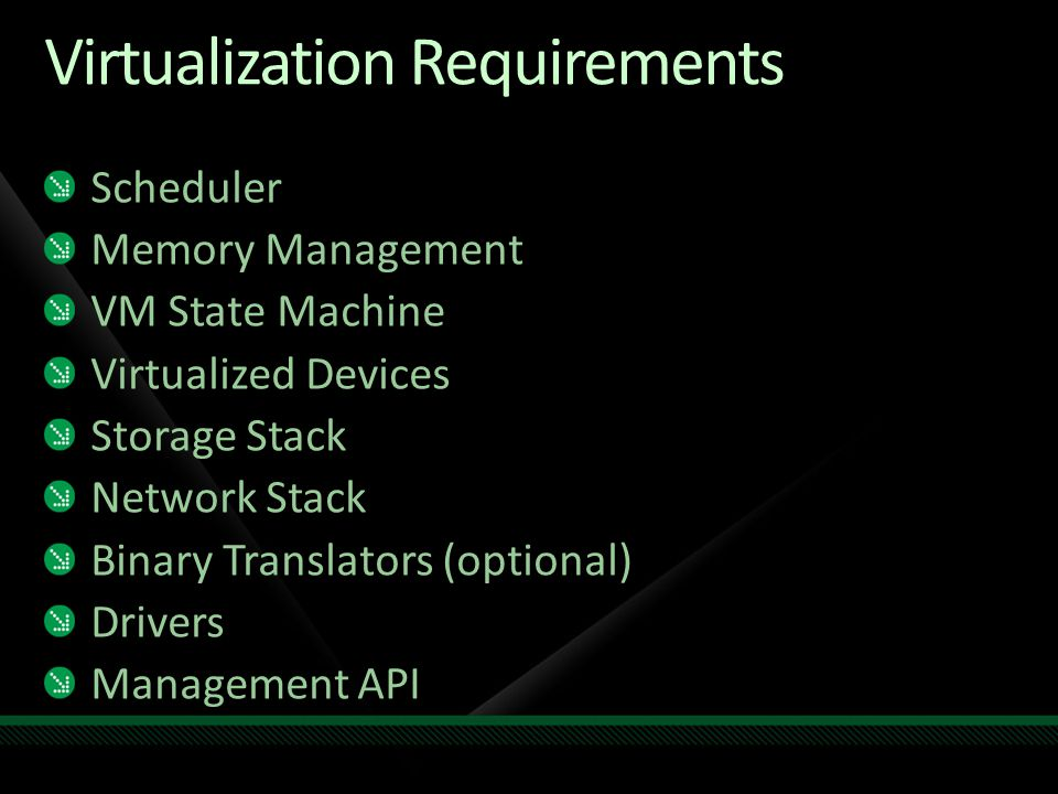 Virtualization Requirements Scheduler Memory Management VM State Machine Virtualized Devices Storage Stack Network Stack Binary Translators (optional) Drivers Management API