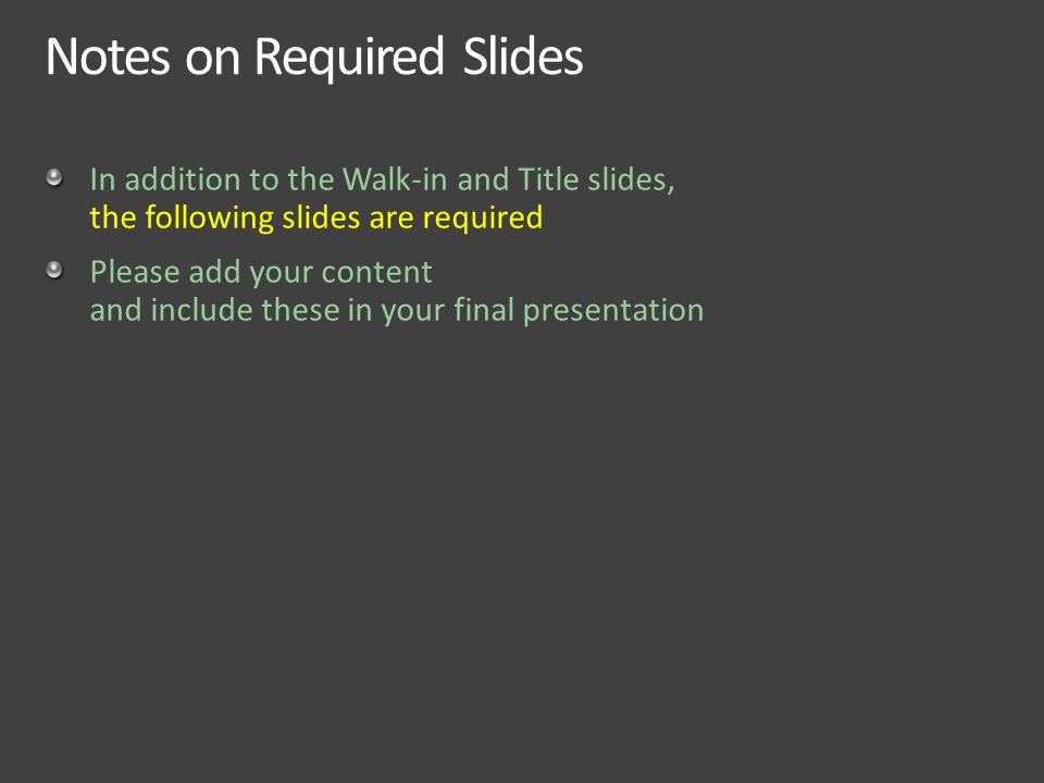 Notes on Required Slides In addition to the Walk-in and Title slides, the following slides are required Please add your content and include these in your final presentation