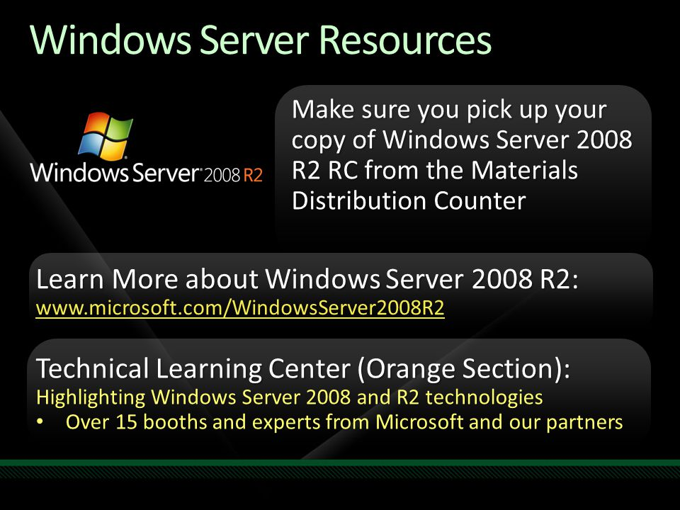 Windows Server Resources Make sure you pick up your copy of Windows Server 2008 R2 RC from the Materials Distribution Counter Learn More about Windows Server 2008 R2: www.microsoft.com/WindowsServer2008R2 Technical Learning Center (Orange Section): Highlighting Windows Server 2008 and R2 technologies Over 15 booths and experts from Microsoft and our partners Over 15 booths and experts from Microsoft and our partners Required Slide Track PMs will supply the content for this slide, which will be inserted during the final scrub.