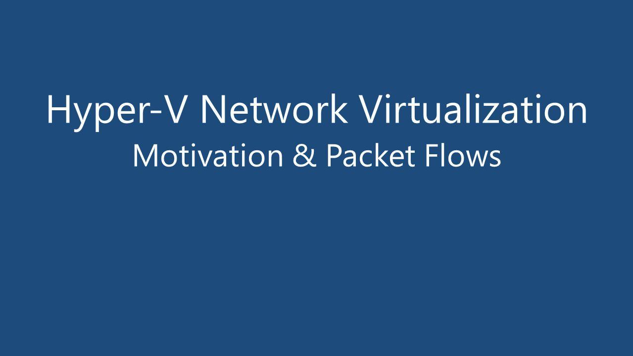 Hyper-V Network Virtualization Motivation & Packet Flows