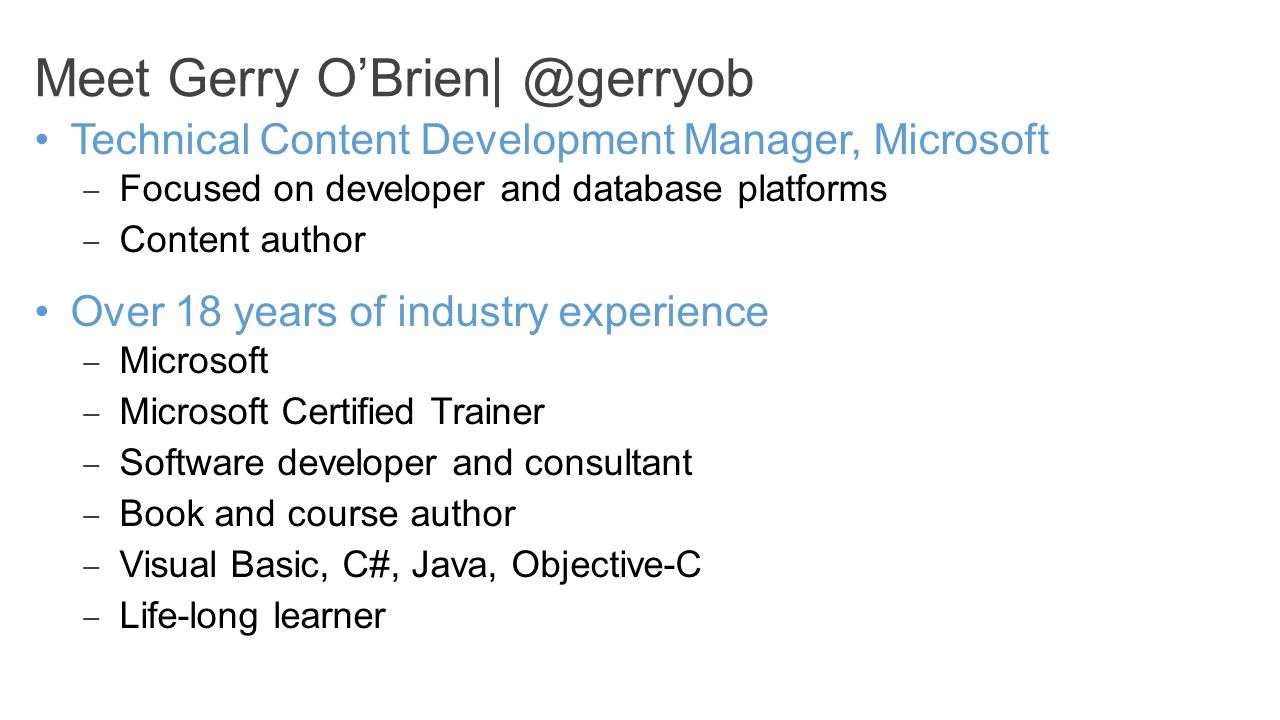 Meet Gerry O'Brien| Technical Content Development Manager, Microsoft – Focused on developer and database platforms – Content author Over 18 years of industry experience – Microsoft – Microsoft Certified Trainer – Software developer and consultant – Book and course author – Visual Basic, C#, Java, Objective-C – Life-long learner