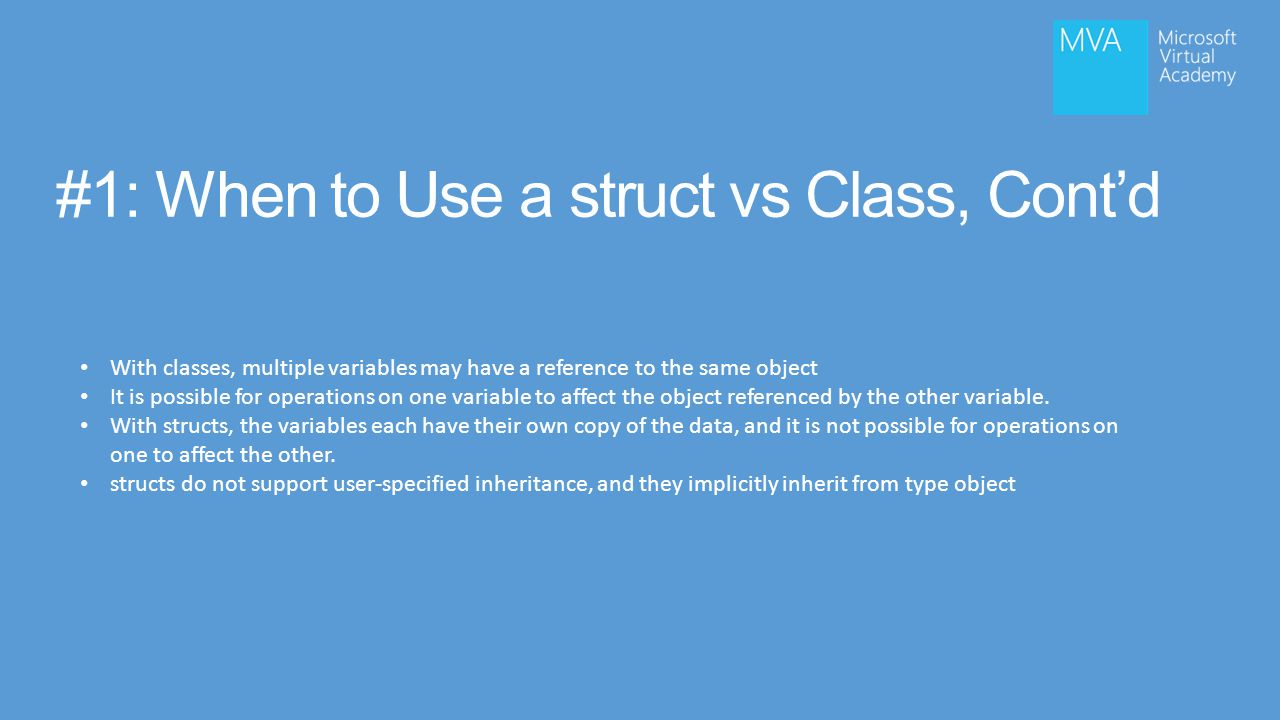 #1: When to Use a struct vs Class, Cont'd With classes, multiple variables may have a reference to the same object It is possible for operations on one variable to affect the object referenced by the other variable.