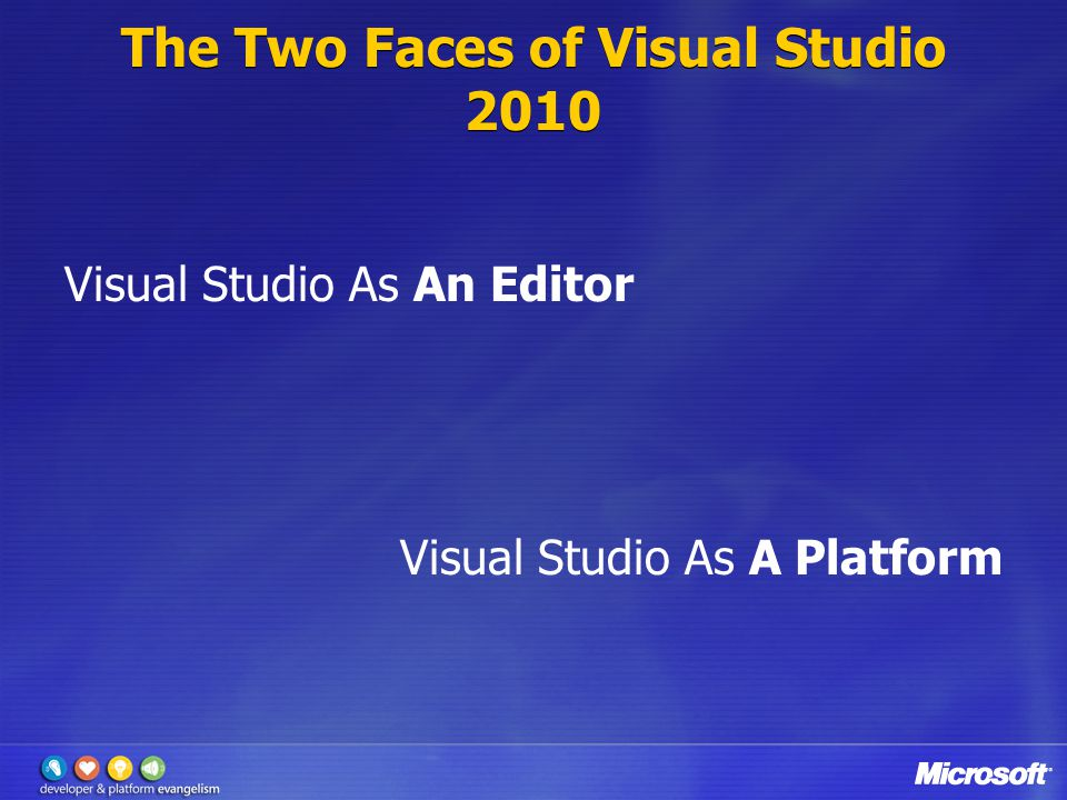 The Two Faces of Visual Studio 2010 Visual Studio As An Editor Visual Studio As A Platform