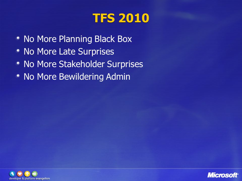 TFS 2010 No More Planning Black Box No More Late Surprises No More Stakeholder Surprises No More Bewildering Admin