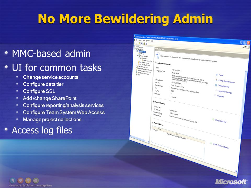 No More Bewildering Admin MMC-based admin UI for common tasks Change service accounts Configure data tier Configure SSL Add /change SharePoint Configure reporting/analysis services Configure Team System Web Access Manage project collections Access log files