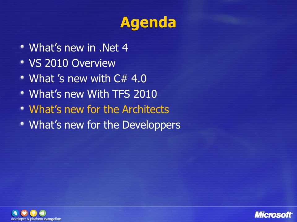 Agenda What's new in.Net 4 VS 2010 Overview What 's new with C# 4.0 What's new With TFS 2010 What's new for the Architects What's new for the Developpers