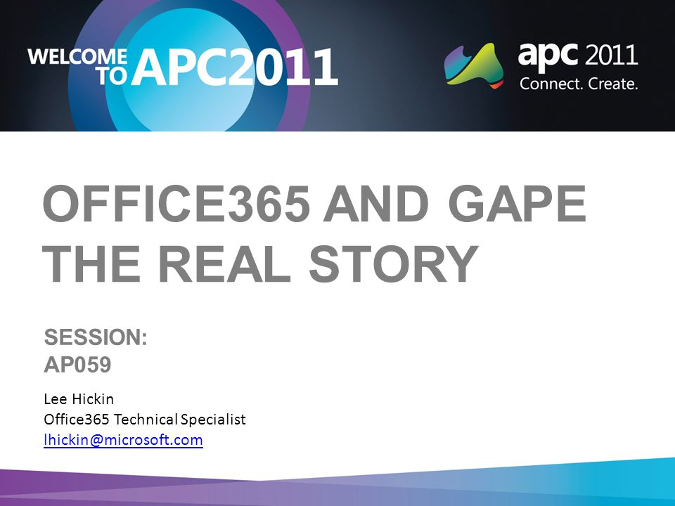 OFFICE365 AND GAPE THE REAL STORY Lee Hickin Office365 Technical Specialist lhickin@microsoft.com SESSION: AP059