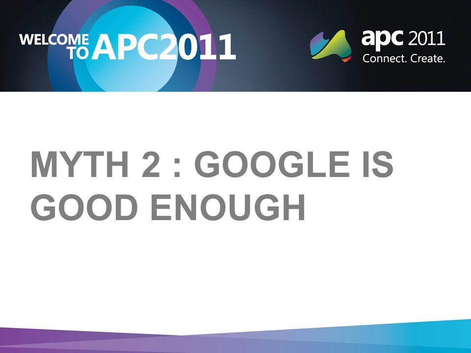 MYTH 2 : GOOGLE IS GOOD ENOUGH