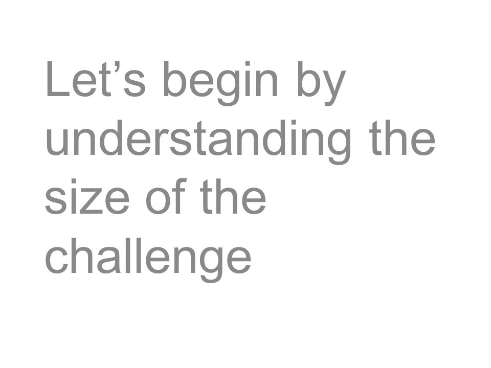 Let's begin by understanding the size of the challenge