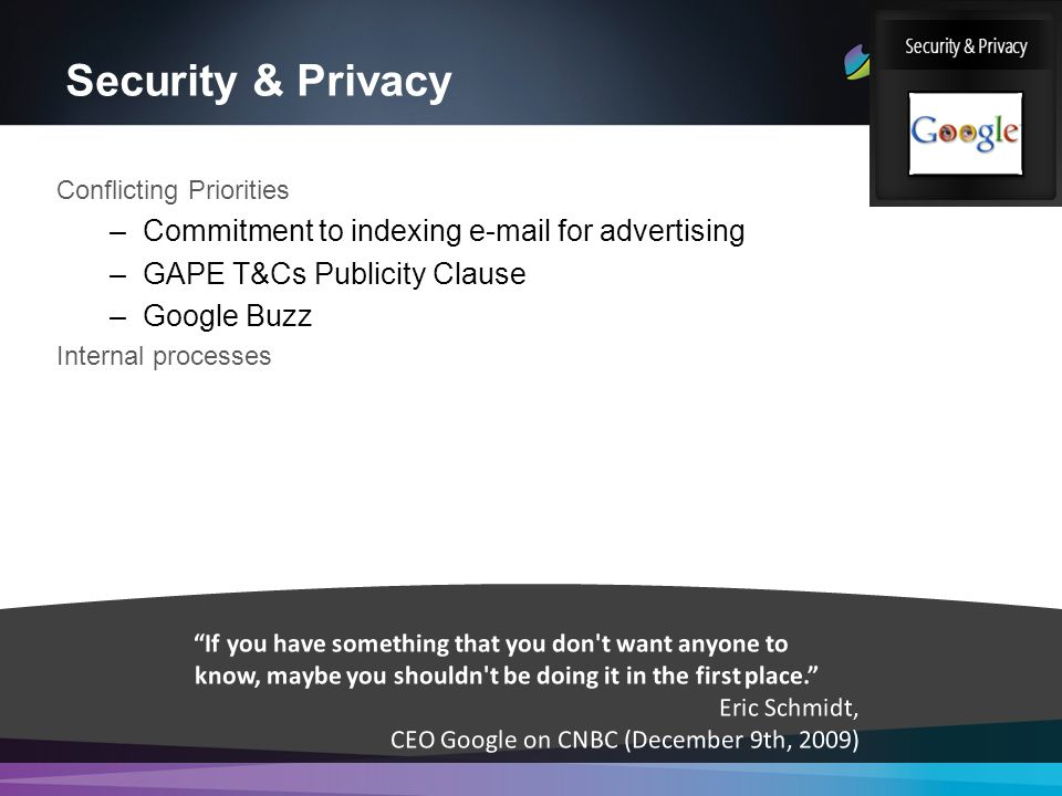 Security & Privacy Conflicting Priorities –Commitment to indexing e-mail for advertising –GAPE T&Cs Publicity Clause –Google Buzz Internal processes