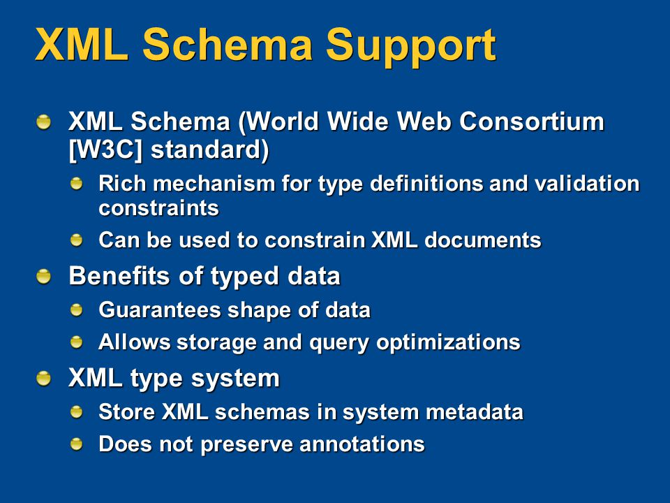 XML Schema Support XML Schema (World Wide Web Consortium [W3C] standard) Rich mechanism for type definitions and validation constraints Can be used to