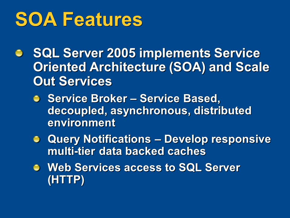 SOA Features SQL Server 2005 implements Service Oriented Architecture (SOA) and Scale Out Services Service Broker – Service Based, decoupled, asynchro