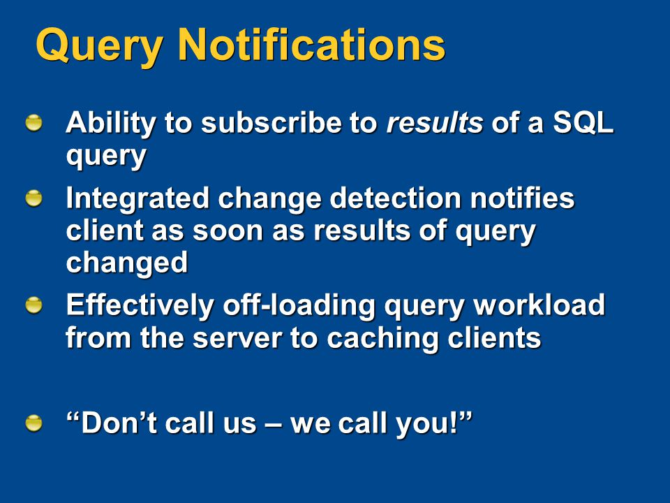 Query Notifications Ability to subscribe to results of a SQL query Integrated change detection notifies client as soon as results of query changed Eff