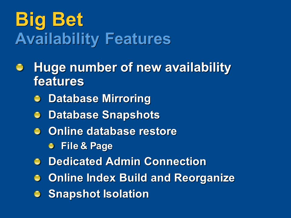 Big Bet Availability Features Huge number of new availability features Database Mirroring Database Snapshots Online database restore File & Page Dedic