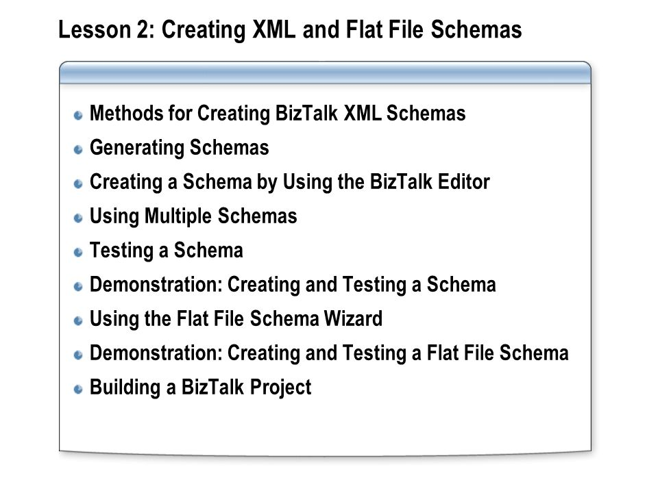 Lesson 2: Creating XML and Flat File Schemas Methods for Creating BizTalk XML Schemas Generating Schemas Creating a Schema by Using the BizTalk Editor Using Multiple Schemas Testing a Schema Demonstration: Creating and Testing a Schema Using the Flat File Schema Wizard Demonstration: Creating and Testing a Flat File Schema Building a BizTalk Project