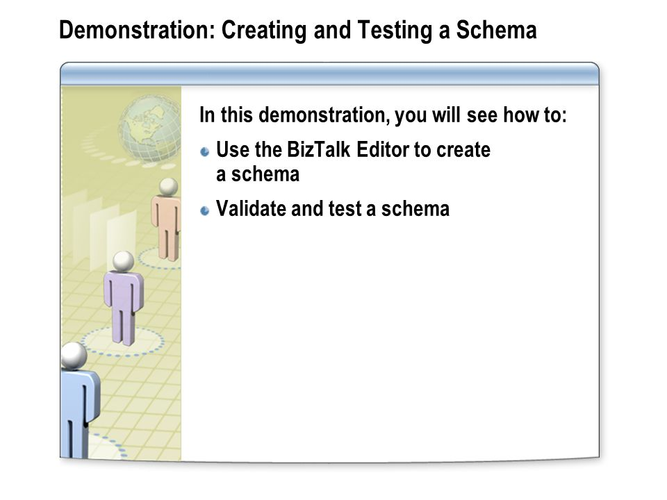 Demonstration: Creating and Testing a Schema In this demonstration, you will see how to: Use the BizTalk Editor to create a schema Validate and test a schema