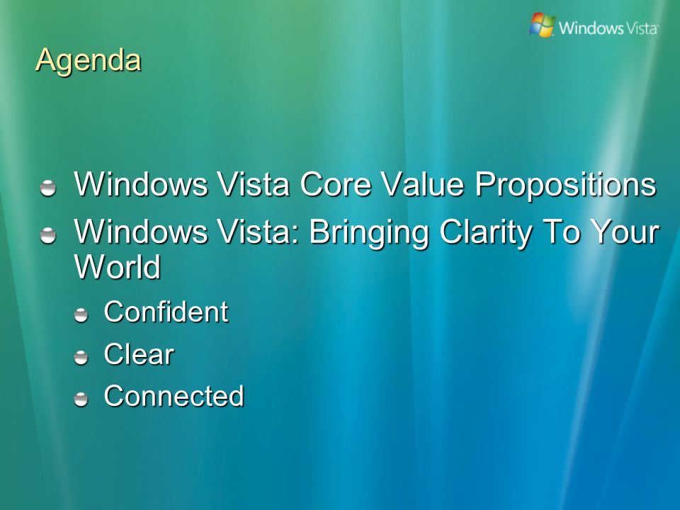 Agenda Windows Vista Core Value Propositions Windows Vista: Bringing Clarity To Your World ConfidentClearConnected