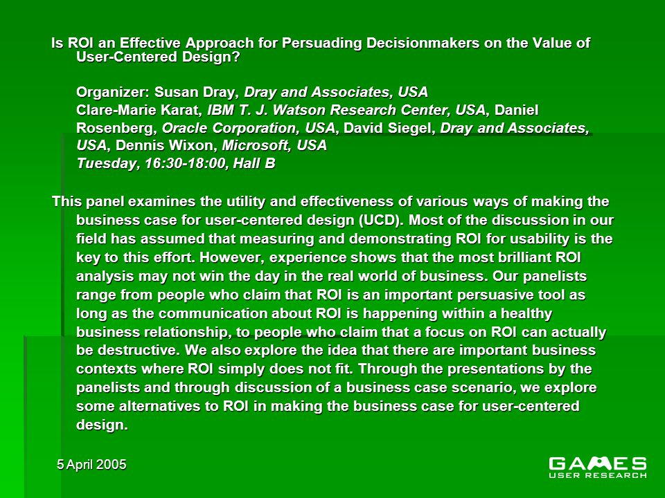 5 April 2005 Is ROI an Effective Approach for Persuading Decisionmakers on the Value of User-Centered Design.