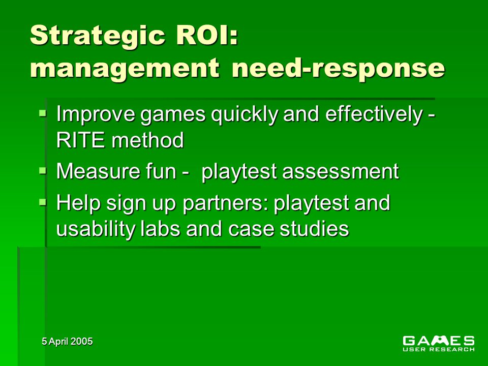 5 April 2005 Strategic ROI: management need-response  Improve games quickly and effectively - RITE method  Measure fun - playtest assessment  Help sign up partners: playtest and usability labs and case studies