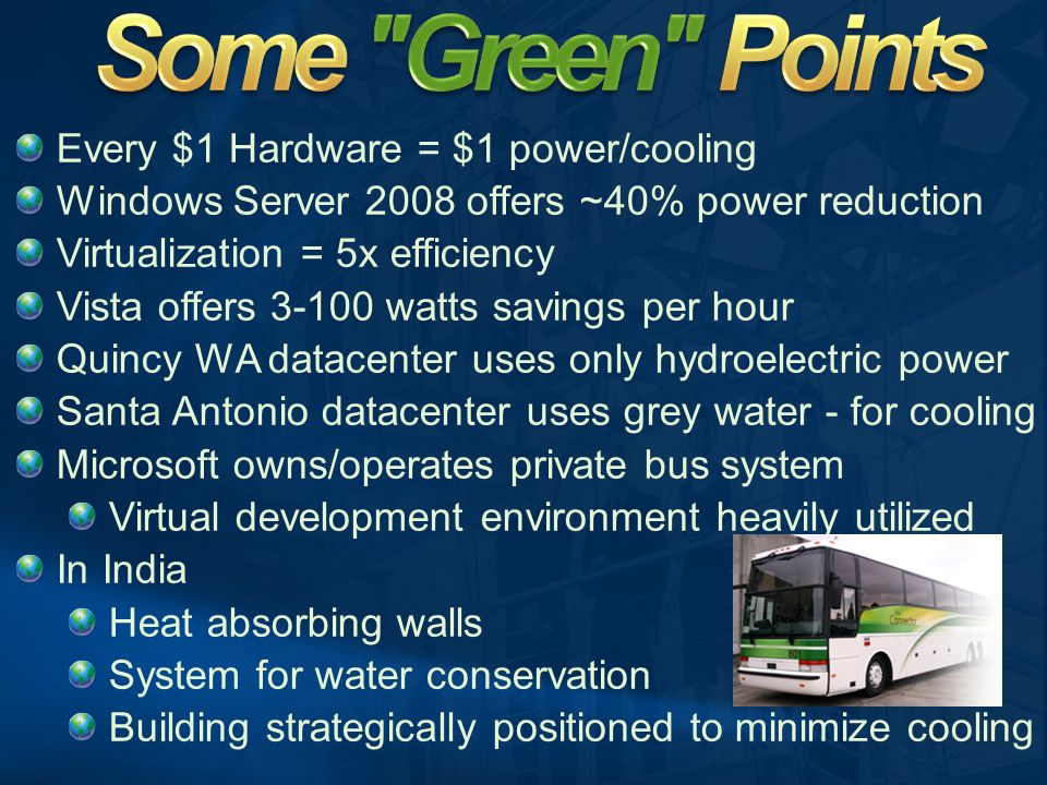Every $1 Hardware = $1 power/cooling Windows Server 2008 offers ~40% power reduction Virtualization = 5x efficiency Vista offers 3-100 watts savings per hour Quincy WA datacenter uses only hydroelectric power Santa Antonio datacenter uses grey water - for cooling Microsoft owns/operates private bus system Virtual development environment heavily utilized In India Heat absorbing walls System for water conservation Building strategically positioned to minimize cooling
