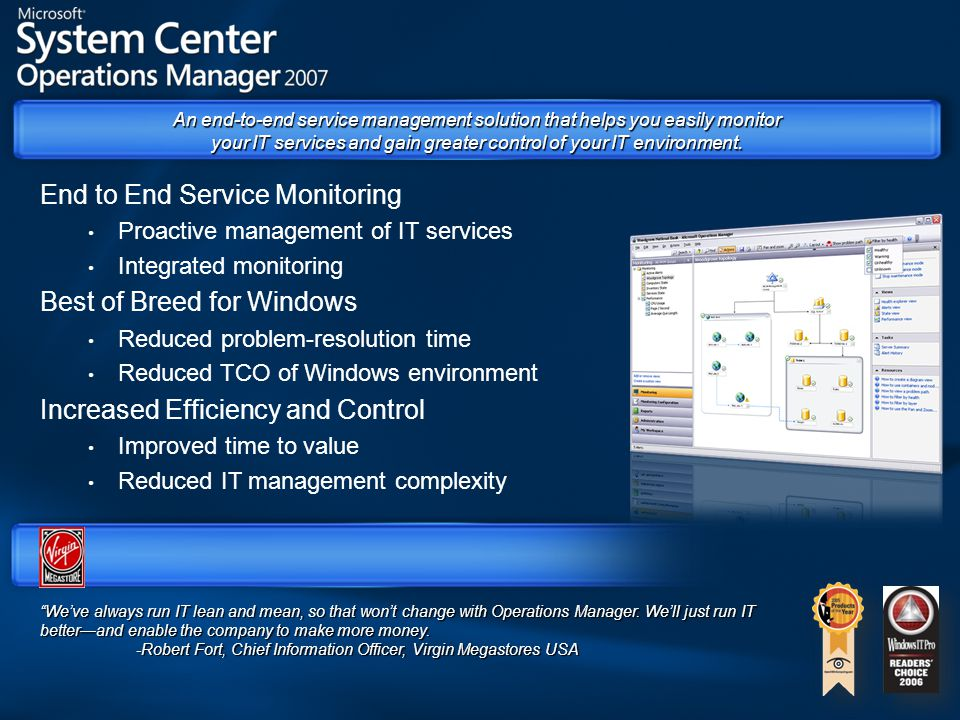 End to End Service Monitoring Proactive management of IT services Integrated monitoring Best of Breed for Windows Reduced problem-resolution time Reduced TCO of Windows environment Increased Efficiency and Control Improved time to value Reduced IT management complexity We've always run IT lean and mean, so that won't change with Operations Manager.