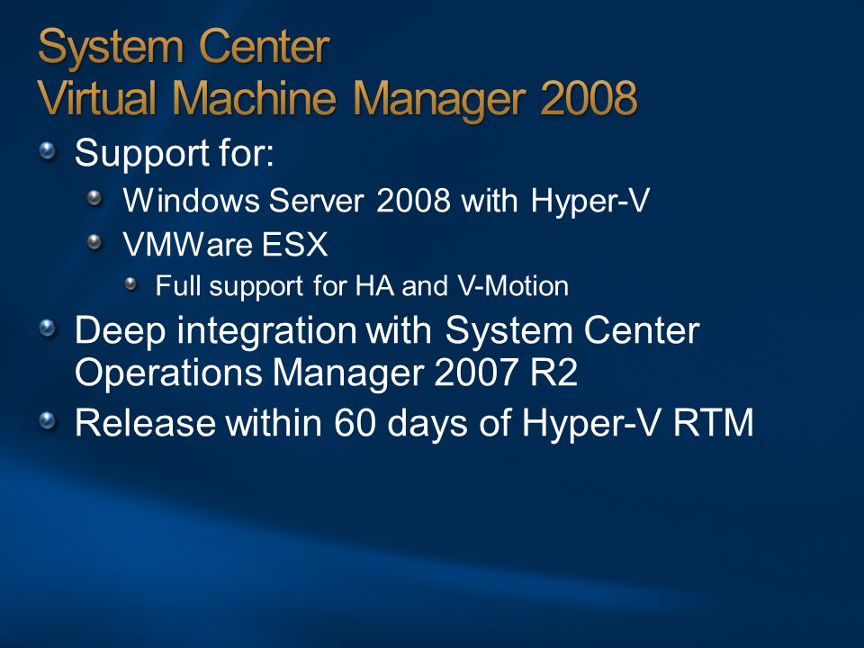 Support for: Windows Server 2008 with Hyper-V VMWare ESX Full support for HA and V-Motion Deep integration with System Center Operations Manager 2007 R2 Release within 60 days of Hyper-V RTM